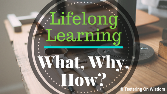 Lifelong Learning What Why How Teetering On Wisdom