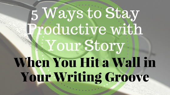 5 ways to stay productive with your story when you hit a wall in your writing groove